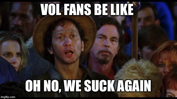 oh no we suck again | VOL FANS BE LIKE OH NO, WE SUCK AGAIN | image tagged in oh no we suck again | made w/ Imgflip meme maker