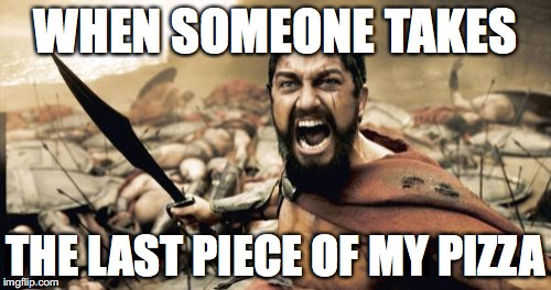 Do I look like I'm joking?! | WHEN SOMEONE TAKES THE LAST PIECE OF MY PIZZA | image tagged in memes,sparta leonidas,funny,pizza | made w/ Imgflip meme maker