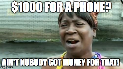 Ain't nobody got money for that! | $1000 FOR A PHONE? AIN'T NOBODY GOT MONEY FOR THAT! | image tagged in memes,aint nobody got time for that,funny,iphone x,iphone | made w/ Imgflip meme maker