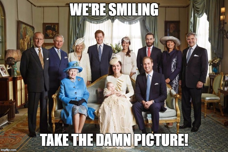 WE'RE SMILING TAKE THE DAMN PICTURE! | image tagged in british royal family | made w/ Imgflip meme maker