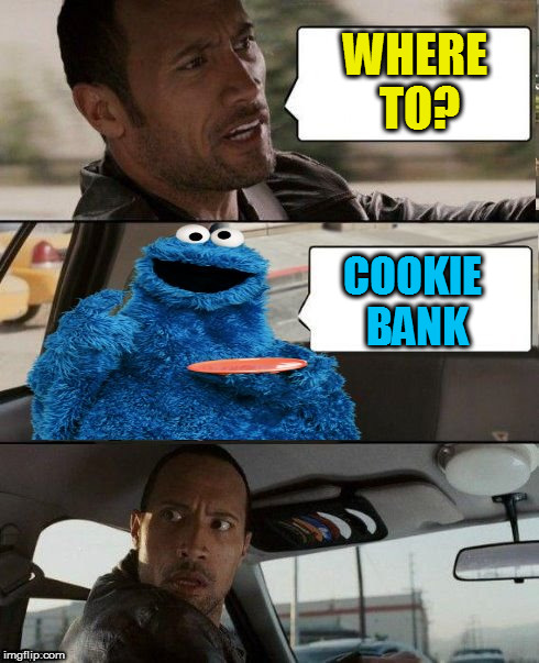 The Rock Driving Cookie Monster | WHERE TO? COOKIE BANK | image tagged in the rock driving cookie monster | made w/ Imgflip meme maker