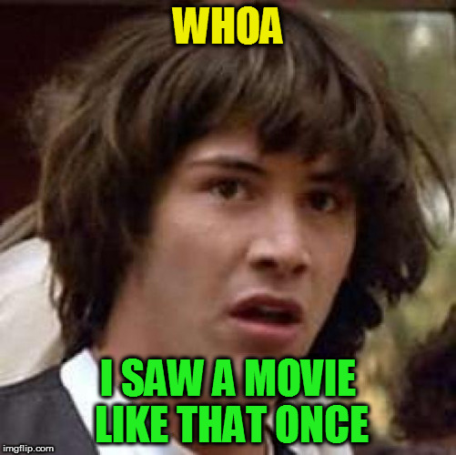 Conspiracy Keanu Meme | WHOA I SAW A MOVIE LIKE THAT ONCE | image tagged in memes,conspiracy keanu | made w/ Imgflip meme maker