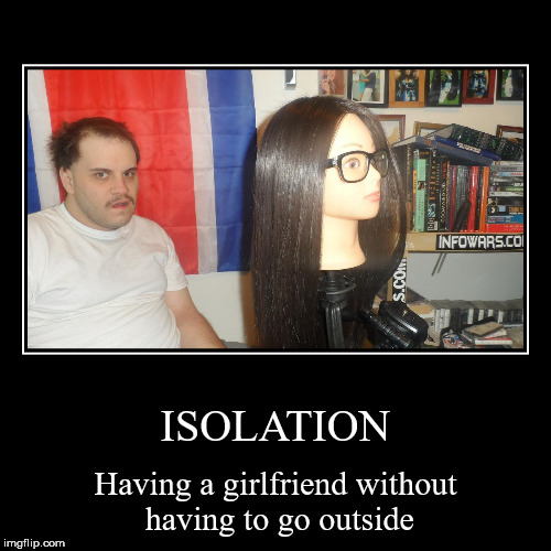 ISOLATION | Having a girlfriend without having to go outside | image tagged in funny,demotivationals | made w/ Imgflip demotivational maker