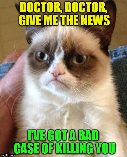 Grumpy Cat Meme | DOCTOR, DOCTOR, GIVE ME THE NEWS I'VE GOT A BAD CASE OF KILLING YOU | image tagged in memes,grumpy cat | made w/ Imgflip meme maker
