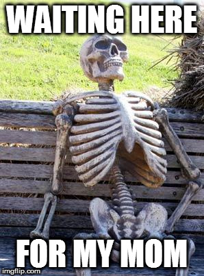 Waiting Skeleton Meme | WAITING HERE FOR MY MOM | image tagged in memes,waiting skeleton | made w/ Imgflip meme maker