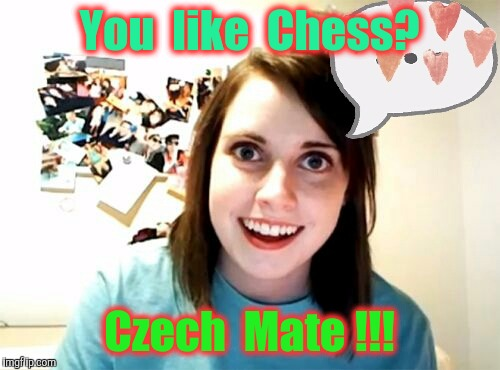 What do you get when you combine TWISTER and CHESS ? | You  like  Chess? Czech  Mate !!! | image tagged in memes,overly attached girlfriend | made w/ Imgflip meme maker