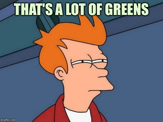 Futurama Fry Meme | THAT'S A LOT OF GREENS | image tagged in memes,futurama fry | made w/ Imgflip meme maker