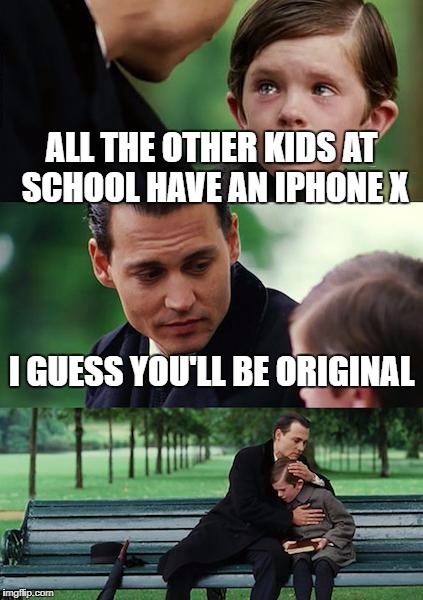 Finding Neverland Meme | ALL THE OTHER KIDS AT SCHOOL HAVE AN IPHONE X I GUESS YOU'LL BE ORIGINAL | image tagged in memes,finding neverland | made w/ Imgflip meme maker