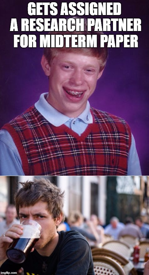 You can pick your friends, but you can't pick your research partners | GETS ASSIGNED A RESEARCH PARTNER FOR MIDTERM PAPER | image tagged in bad luck brian,lazy college senior,research | made w/ Imgflip meme maker