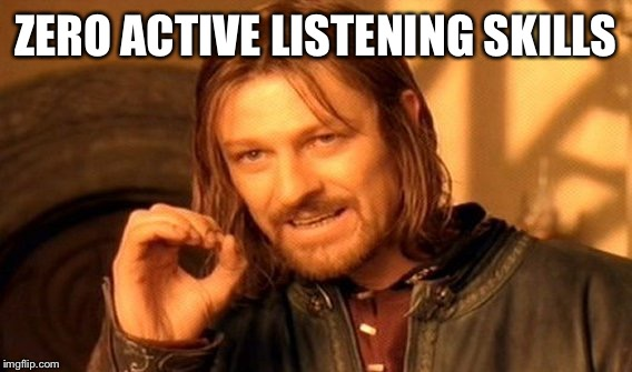 One Does Not Simply Meme | ZERO ACTIVE LISTENING SKILLS | image tagged in memes,one does not simply | made w/ Imgflip meme maker