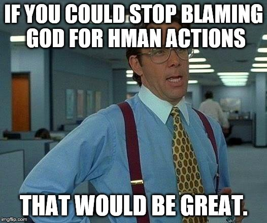 That Would Be Great Meme | IF YOU COULD STOP BLAMING GOD FOR HMAN ACTIONS THAT WOULD BE GREAT. | image tagged in memes,that would be great | made w/ Imgflip meme maker