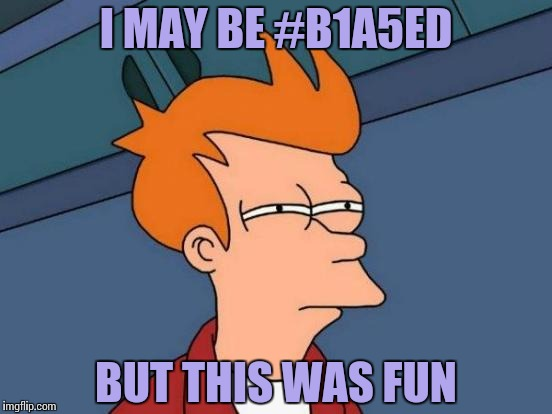 Futurama Fry Meme | I MAY BE #B1A5ED BUT THIS WAS FUN | image tagged in memes,futurama fry | made w/ Imgflip meme maker