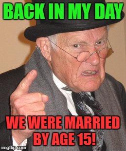 Back In My Day Meme | BACK IN MY DAY WE WERE MARRIED BY AGE 15! | image tagged in memes,back in my day | made w/ Imgflip meme maker