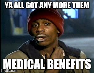 Y'all Got Any More Of That Meme | YA ALL GOT ANY MORE THEM MEDICAL BENEFITS | image tagged in memes,yall got any more of | made w/ Imgflip meme maker