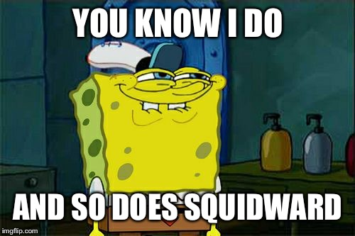 Dont You Squidward Meme | YOU KNOW I DO AND SO DOES SQUIDWARD | image tagged in memes,dont you squidward | made w/ Imgflip meme maker