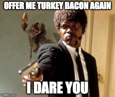 Not messing around anymore. | OFFER ME TURKEY BACON AGAIN I DARE YOU | image tagged in memes,say that again i dare you,iwanttobebacon,iwanttobebaconcom | made w/ Imgflip meme maker