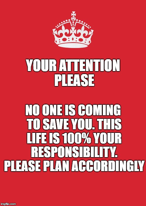 Keep Calm And Carry On Red Meme | YOUR ATTENTION PLEASE NO ONE IS COMING TO SAVE YOU. THIS LIFE IS 100% YOUR RESPONSIBILITY. PLEASE PLAN ACCORDINGLY | image tagged in memes,keep calm and carry on red | made w/ Imgflip meme maker