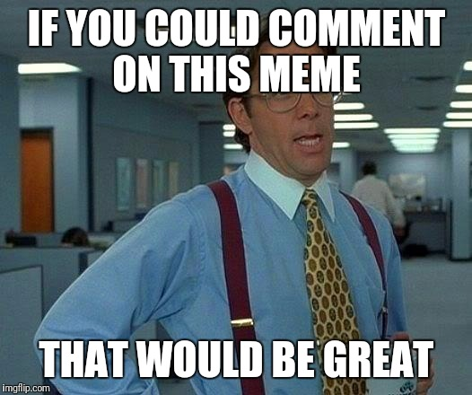 That Would Be Great Meme | IF YOU COULD COMMENT ON THIS MEME THAT WOULD BE GREAT | image tagged in memes,that would be great | made w/ Imgflip meme maker
