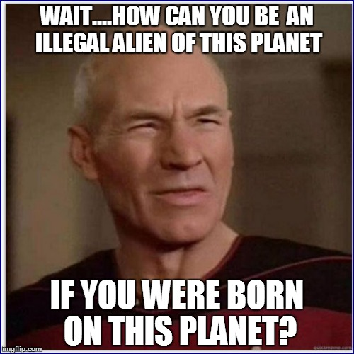 WAIT....HOW CAN YOU BE  AN ILLEGAL ALIEN OF THIS PLANET IF YOU WERE BORN ON THIS PLANET? | made w/ Imgflip meme maker