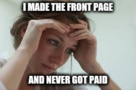 I MADE THE FRONT PAGE AND NEVER GOT PAID | made w/ Imgflip meme maker