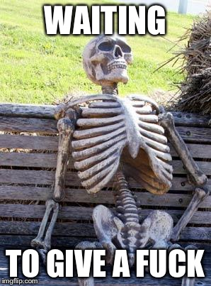 WAITING TO GIVE A F**K | image tagged in memes,waiting skeleton | made w/ Imgflip meme maker