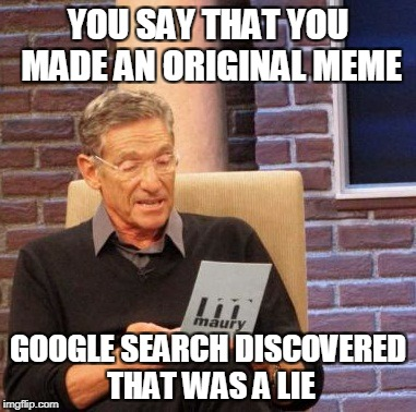Maury Lie Detector Meme | YOU SAY THAT YOU MADE AN ORIGINAL MEME GOOGLE SEARCH DISCOVERED THAT WAS A LIE | image tagged in memes,maury lie detector | made w/ Imgflip meme maker