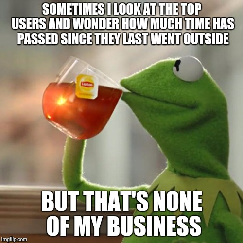 But Thats None Of My Business Meme | SOMETIMES I LOOK AT THE TOP USERS AND WONDER HOW MUCH TIME HAS PASSED SINCE THEY LAST WENT OUTSIDE BUT THAT'S NONE OF MY BUSINESS | image tagged in memes,but thats none of my business,kermit the frog | made w/ Imgflip meme maker