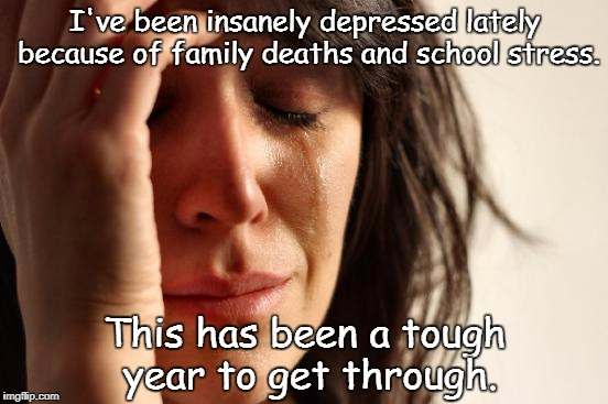 This is real, and I'm not faking. | I've been insanely depressed lately because of family deaths and school stress. This has been a tough year to get through. | image tagged in memes,first world problems | made w/ Imgflip meme maker