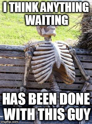 Waiting Skeleton Meme | I THINK ANYTHING WAITING HAS BEEN DONE WITH THIS GUY | image tagged in memes,waiting skeleton | made w/ Imgflip meme maker