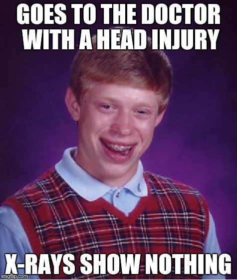 Bad Luck Brian Meme | GOES TO THE DOCTOR WITH A HEAD INJURY X-RAYS SHOW NOTHING | image tagged in memes,bad luck brian | made w/ Imgflip meme maker