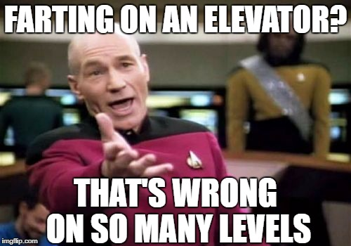 Every floor stinks | FARTING ON AN ELEVATOR? THAT'S WRONG ON SO MANY LEVELS | image tagged in memes,picard wtf | made w/ Imgflip meme maker