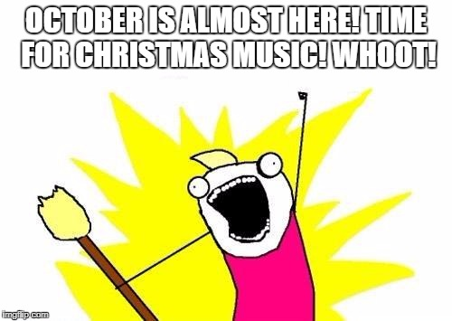 X All The Y Meme | OCTOBER IS ALMOST HERE! TIME FOR CHRISTMAS MUSIC! WHOOT! | image tagged in memes,x all the y | made w/ Imgflip meme maker