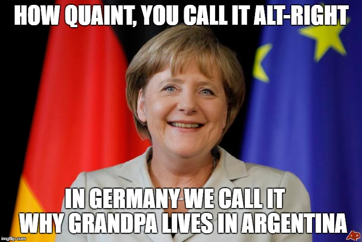 HOW QUAINT, YOU CALL IT ALT-RIGHT IN GERMANY WE CALL IT    WHY GRANDPA LIVES IN ARGENTINA | image tagged in alt-right,angela merkel | made w/ Imgflip meme maker