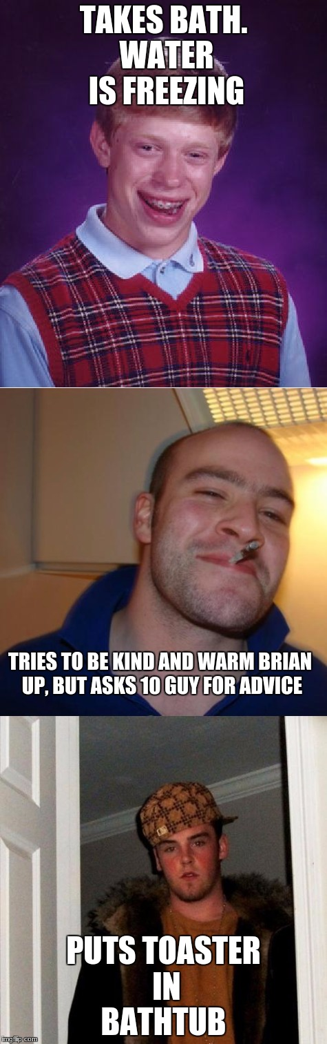 Poor Brian. kind of shocking news | TAKES BATH. WATER IS FREEZING PUTS TOASTER IN BATHTUB TRIES TO BE KIND AND WARM BRIAN UP, BUT ASKS 10 GUY FOR ADVICE | image tagged in memes,dank memes,funny,10 guy,bad luck brian,good guy greg | made w/ Imgflip meme maker