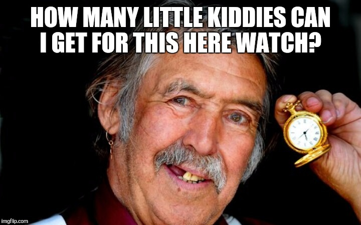 HOW MANY LITTLE KIDDIES CAN I GET FOR THIS HERE WATCH? | made w/ Imgflip meme maker