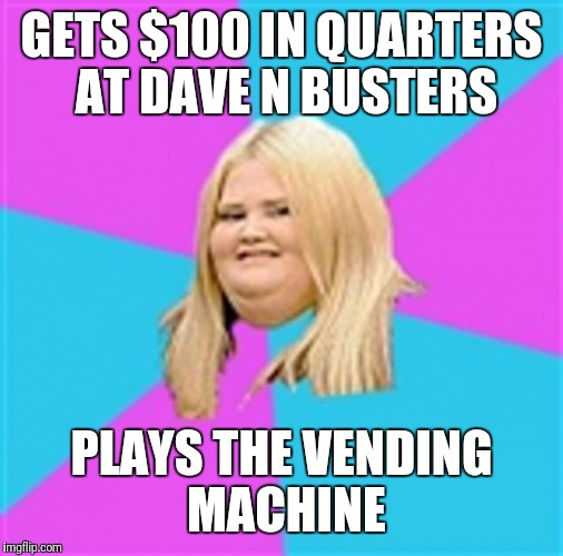Really Fat Girl | GETS $100 IN QUARTERS AT DAVE N BUSTERS PLAYS THE VENDING MACHINE | image tagged in really fat girl | made w/ Imgflip meme maker