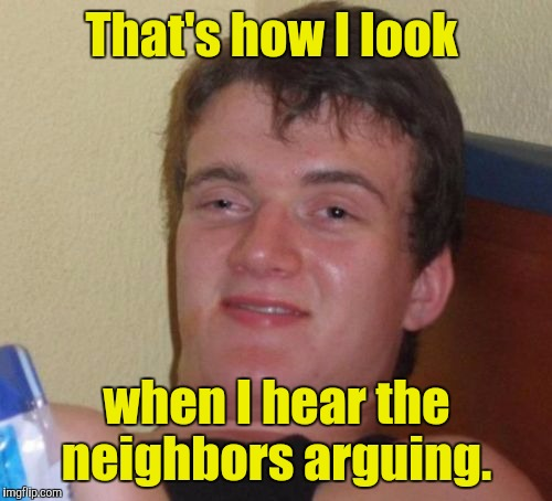 10 Guy Meme | That's how I look when I hear the neighbors arguing. | image tagged in memes,10 guy | made w/ Imgflip meme maker
