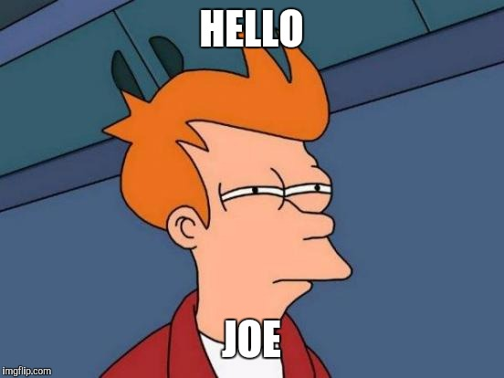 Futurama Fry Meme | HELLO JOE | image tagged in memes,futurama fry | made w/ Imgflip meme maker