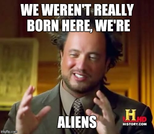 Ancient Aliens Meme | WE WEREN'T REALLY BORN HERE, WE'RE ALIENS | image tagged in memes,ancient aliens | made w/ Imgflip meme maker