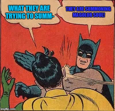 Batman Slapping Robin Meme | WHAT THEY ARE TRYING TO SUMM- THEY ARE SUMMONING MAGOLOR SOUL! | image tagged in memes,batman slapping robin | made w/ Imgflip meme maker