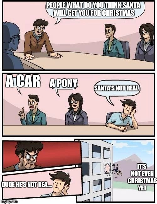 Boardroom Meeting Suggestion Meme | PEOPLE WHAT DO YOU THINK SANTA WILL GET YOU FOR CHRISTMAS A CAR A PONY SANTA'S NOT REAL DUDE HE'S NOT REA.... IT'S NOT EVEN CHRISTMAS YET | image tagged in memes,boardroom meeting suggestion | made w/ Imgflip meme maker