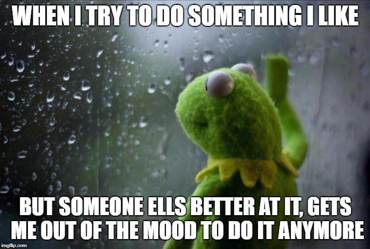 WHEN I TRY TO DO SOMETHING I LIKE BUT SOMEONE ELLS BETTER AT IT, GETS ME OUT OF THE MOOD TO DO IT ANYMORE | image tagged in sad kermit | made w/ Imgflip meme maker