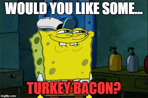 Dont You Squidward Meme | WOULD YOU LIKE SOME... TURKEY BACON? | image tagged in memes,dont you squidward | made w/ Imgflip meme maker