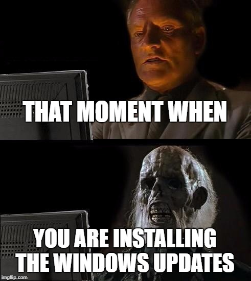Ill Just Wait Here Meme | THAT MOMENT WHEN YOU ARE INSTALLING THE WINDOWS UPDATES | image tagged in memes,ill just wait here | made w/ Imgflip meme maker
