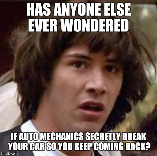 Conspiracy Keanu Meme | HAS ANYONE ELSE EVER WONDERED IF AUTO MECHANICS SECRETLY BREAK YOUR CAR SO YOU KEEP COMING BACK? | image tagged in memes,conspiracy keanu | made w/ Imgflip meme maker