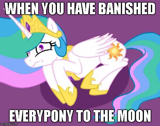 WHEN YOU HAVE BANISHED EVERYPONY TO THE MOON | image tagged in send help | made w/ Imgflip meme maker