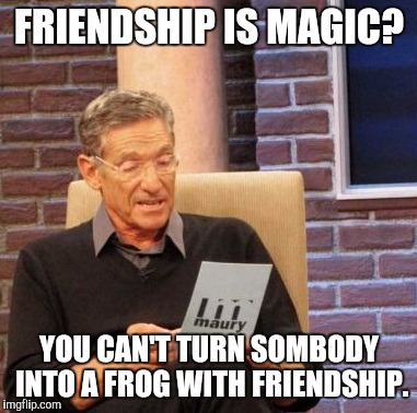 Maury Lie Detector Meme | FRIENDSHIP IS MAGIC? YOU CAN'T TURN SOMBODY INTO A FROG WITH FRIENDSHIP. | image tagged in memes,maury lie detector | made w/ Imgflip meme maker