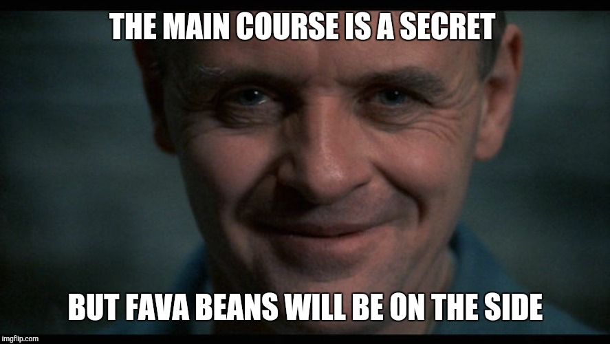 THE MAIN COURSE IS A SECRET BUT FAVA BEANS WILL BE ON THE SIDE | made w/ Imgflip meme maker