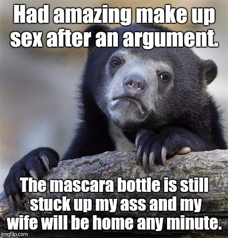 Confession Bear Meme | Had amazing make up sex after an argument. The mascara bottle is still stuck up my ass and my wife will be home any minute. | image tagged in memes,confession bear | made w/ Imgflip meme maker