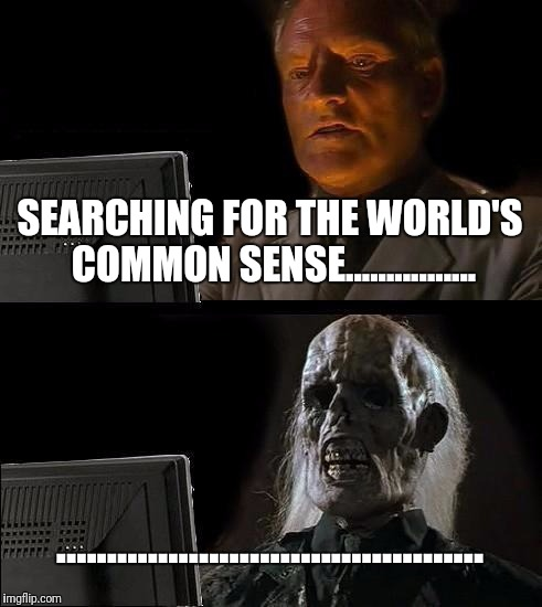 Ill Just Wait Here Meme | SEARCHING FOR THE WORLD'S COMMON SENSE................ .......................................... | image tagged in memes,ill just wait here | made w/ Imgflip meme maker